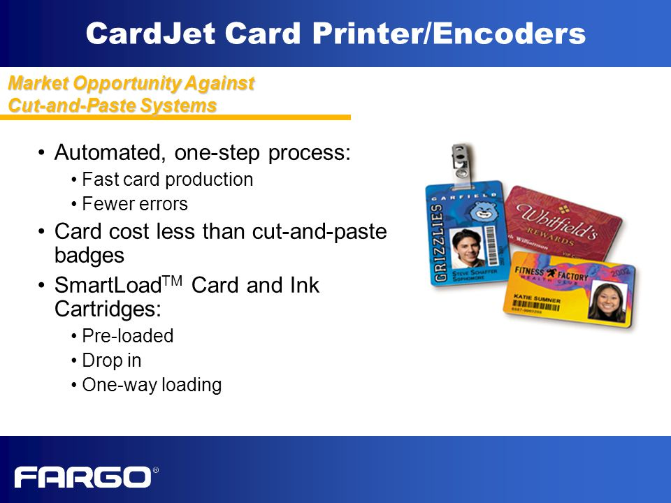 CardJet Card Printer/Encoders Automated, one-step process: Fast card production Fewer errors Card cost less than cut-and-paste badges SmartLoad TM Card and Ink Cartridges: Pre-loaded Drop in One-way loading Market Opportunity Against Cut-and-Paste Systems
