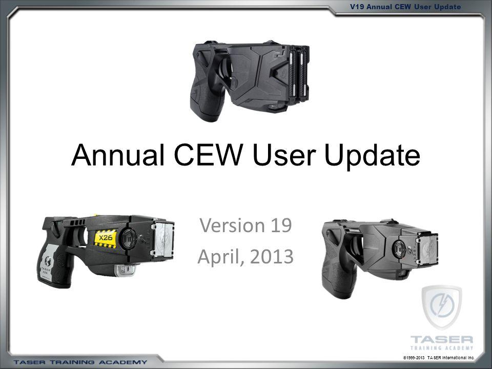 ©1999-2013 TASER International Inc. V19 Annual CEW User Update Annual CEW User Update Version 19 April, 2013