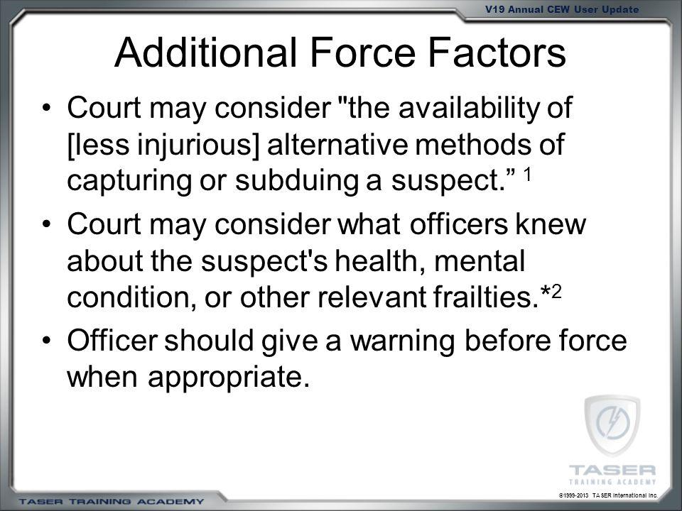 ©1999-2013 TASER International Inc. V19 Annual CEW User Update Additional Force Factors Court may consider