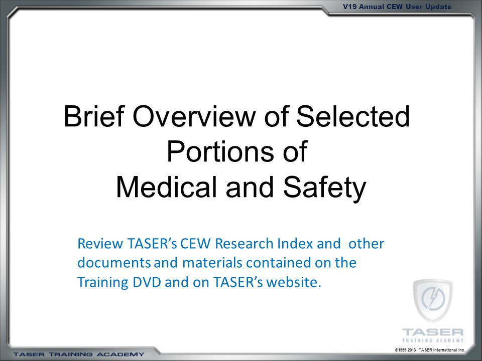 ©1999-2013 TASER International Inc. V19 Annual CEW User Update Brief Overview of Selected Portions of Medical and Safety Review TASERs CEW Research In