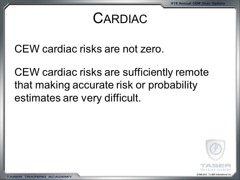 ©1999-2013 TASER International Inc. V19 Annual CEW User Update C ARDIAC CEW cardiac risks are not zero. CEW cardiac risks are sufficiently remote that