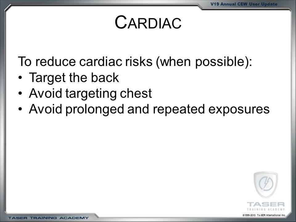 ©1999-2013 TASER International Inc. V19 Annual CEW User Update C ARDIAC To reduce cardiac risks (when possible): Target the back Avoid targeting chest