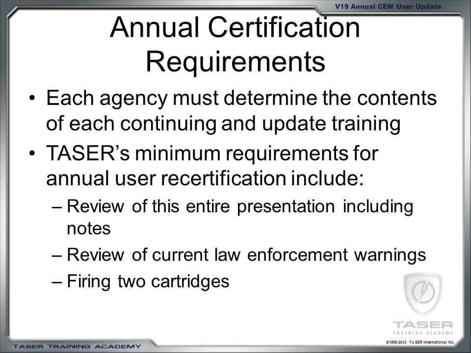 ©1999-2013 TASER International Inc. V19 Annual CEW User Update Annual Certification Requirements Each agency must determine the contents of each conti