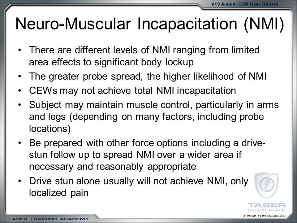 ©1999-2013 TASER International Inc. V19 Annual CEW User Update Neuro-Muscular Incapacitation (NMI) There are different levels of NMI ranging from limi