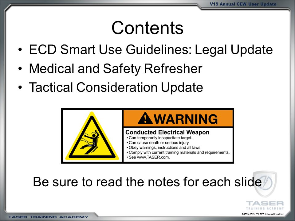 ©1999-2013 TASER International Inc. V19 Annual CEW User Update Contents ECD Smart Use Guidelines: Legal Update Medical and Safety Refresher Tactical C