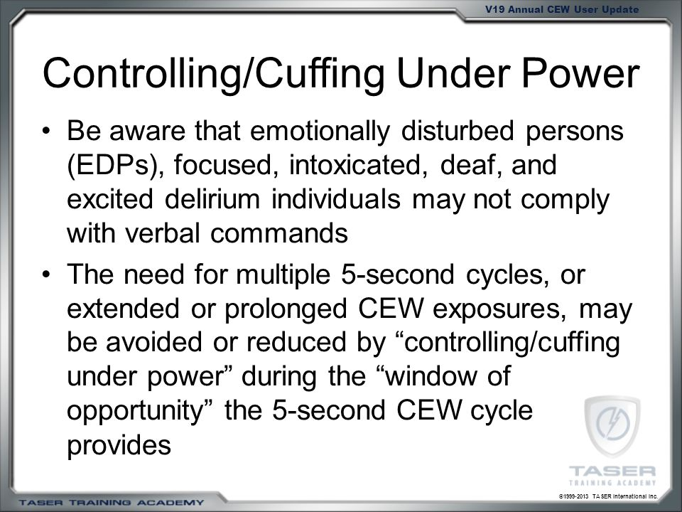 ©1999-2013 TASER International Inc. V19 Annual CEW User Update Controlling/Cuffing Under Power Be aware that emotionally disturbed persons (EDPs), foc