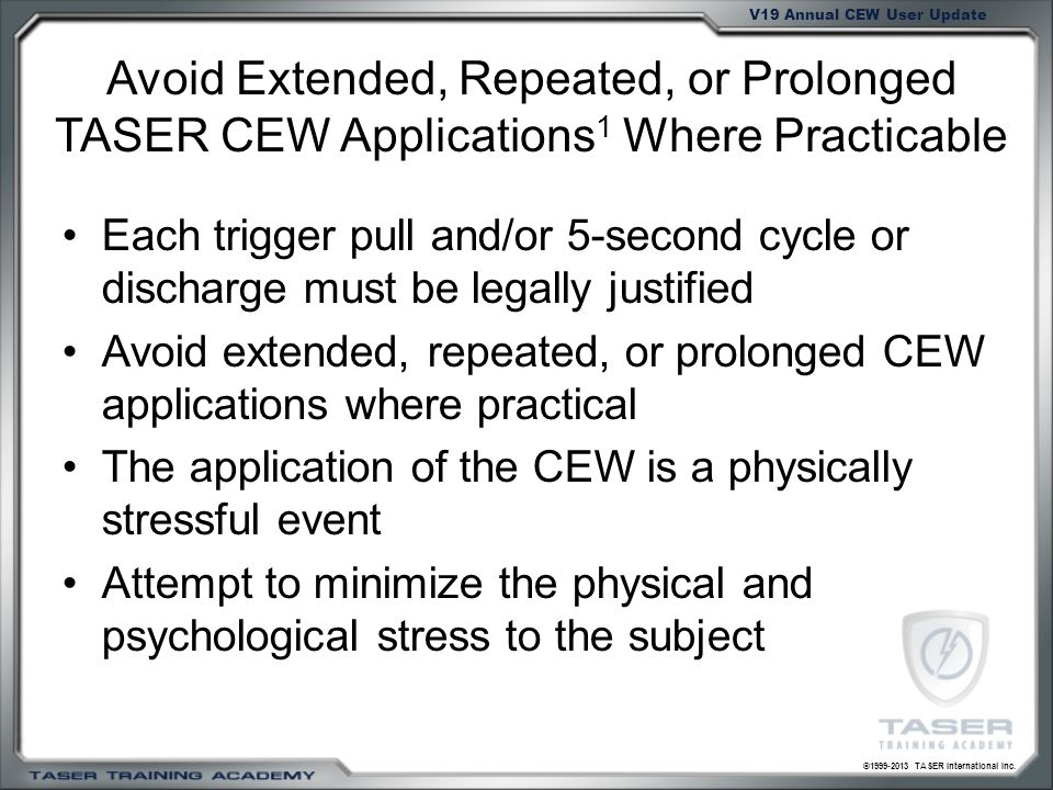 ©1999-2013 TASER International Inc. V19 Annual CEW User Update Avoid Extended, Repeated, or Prolonged TASER CEW Applications 1 Where Practicable Each