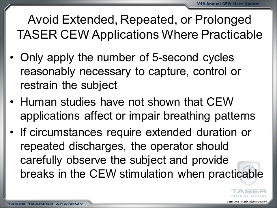 ©1999-2013 TASER International Inc. V19 Annual CEW User Update Avoid Extended, Repeated, or Prolonged TASER CEW Applications Where Practicable Only ap