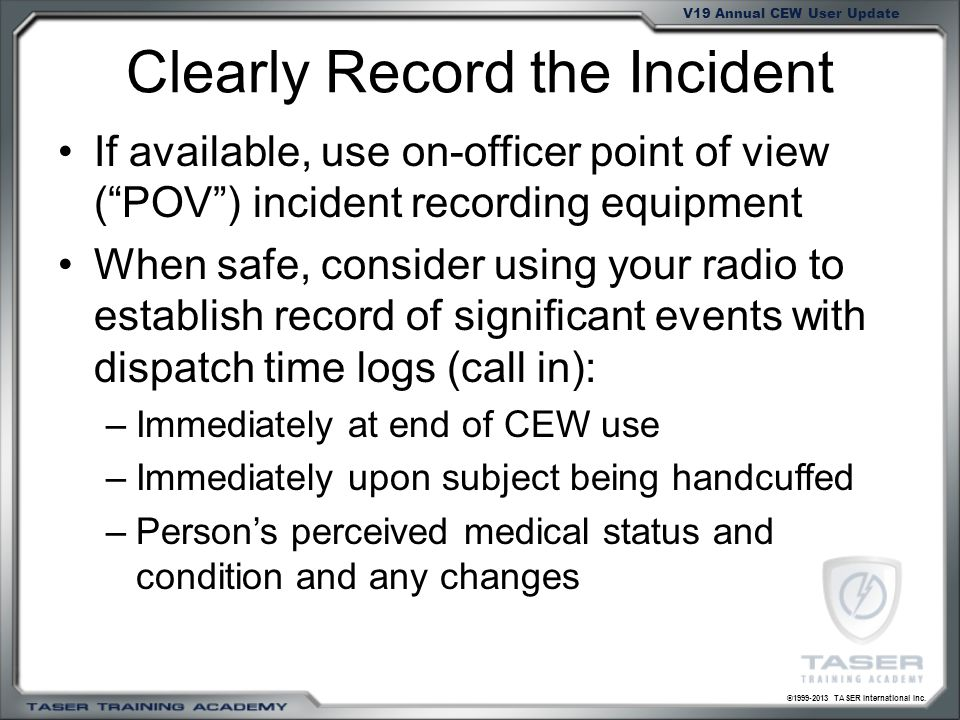 ©1999-2013 TASER International Inc. V19 Annual CEW User Update Clearly Record the Incident If available, use on-officer point of view (POV) incident r