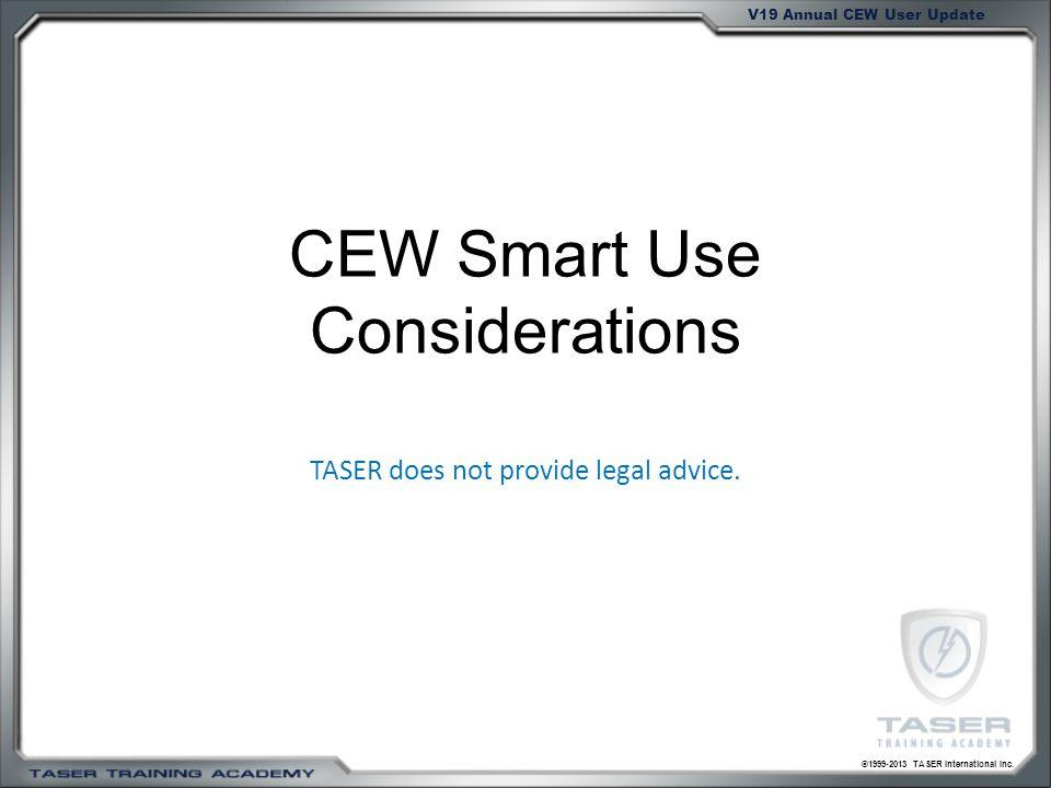 ©1999-2013 TASER International Inc. V19 Annual CEW User Update CEW Smart Use Considerations TASER does not provide legal advice.