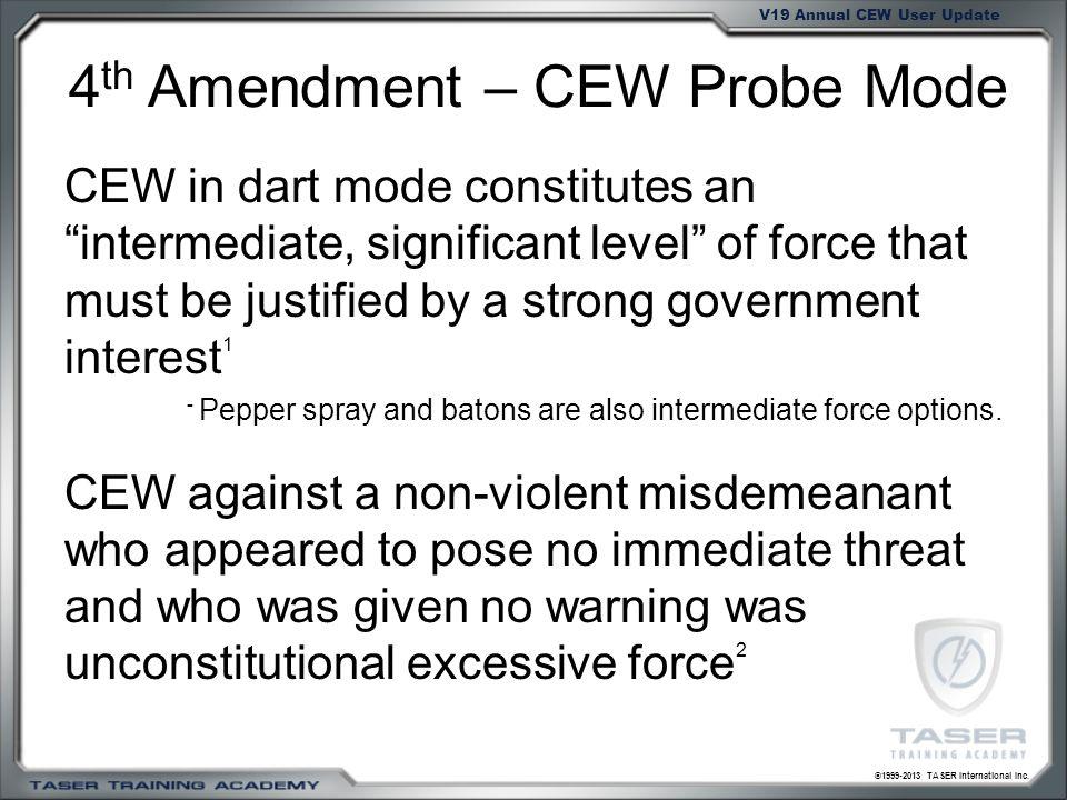 ©1999-2013 TASER International Inc. V19 Annual CEW User Update 4 th Amendment – CEW Probe Mode CEW in dart mode constitutes anintermediate, significan