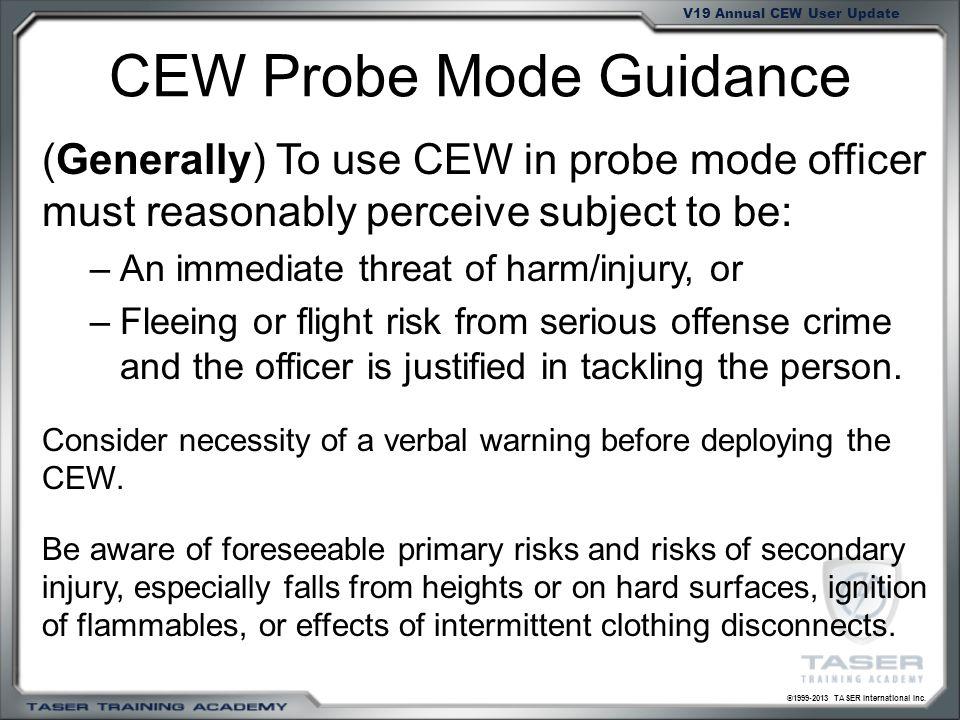 ©1999-2013 TASER International Inc. V19 Annual CEW User Update CEW Probe Mode Guidance (Generally) To use CEW in probe mode officer must reasonably pe