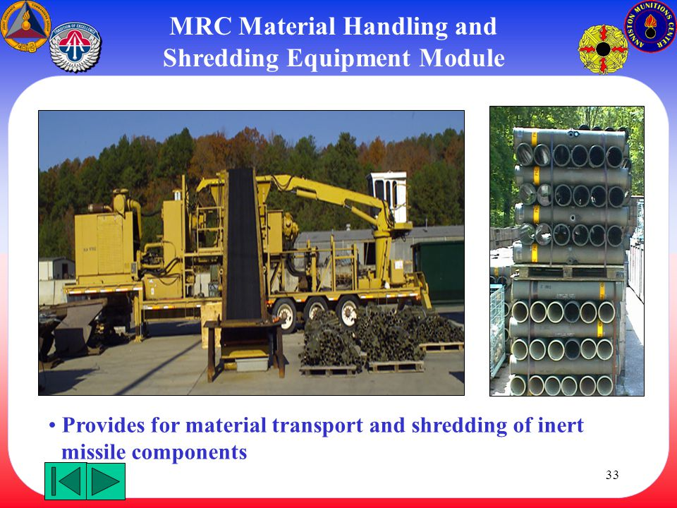 33 Provides for material transport and shredding of inert missile components MRC Material Handling and Shredding Equipment Module