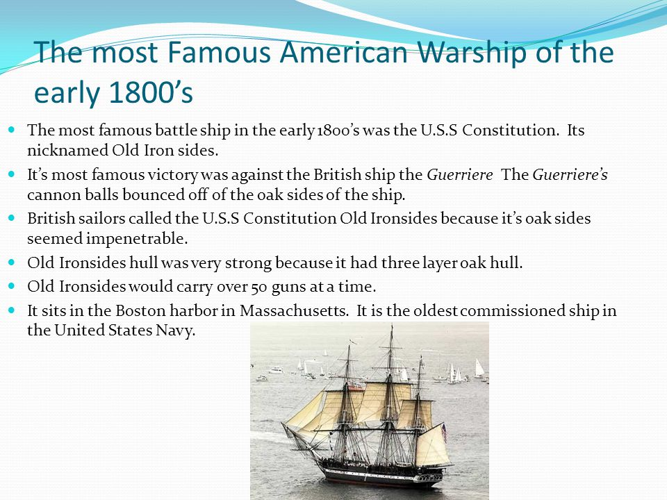 The most Famous American Warship of the early 1800s The most famous battle ship in the early 1800s was the U.S.S Constitution. Its nicknamed Old Iron