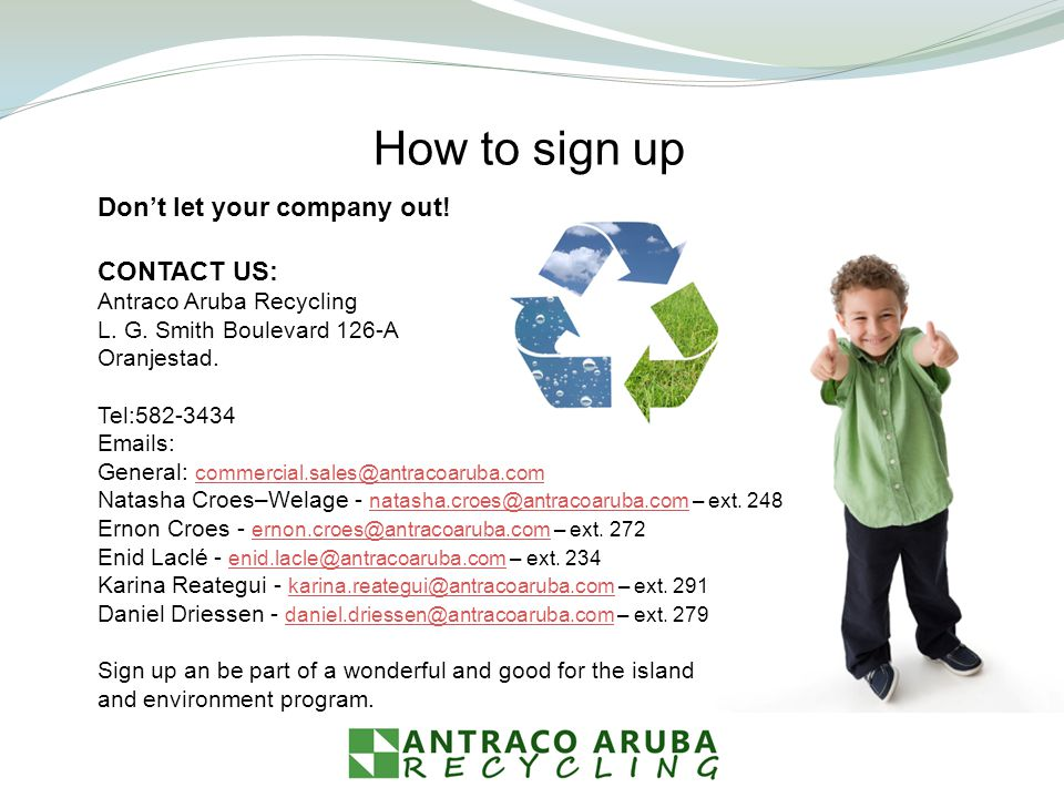 Dont let your company out! CONTACT US: Antraco Aruba Recycling L. G. Smith Boulevard 126-A Oranjestad. Tel:582-3434 Emails: General: commercial.sales@