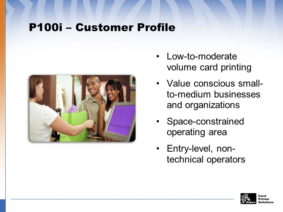 P100i – Customer Profile Low-to-moderate volume card printing Value conscious small- to-medium businesses and organizations Space-constrained operating area Entry-level, non- technical operators