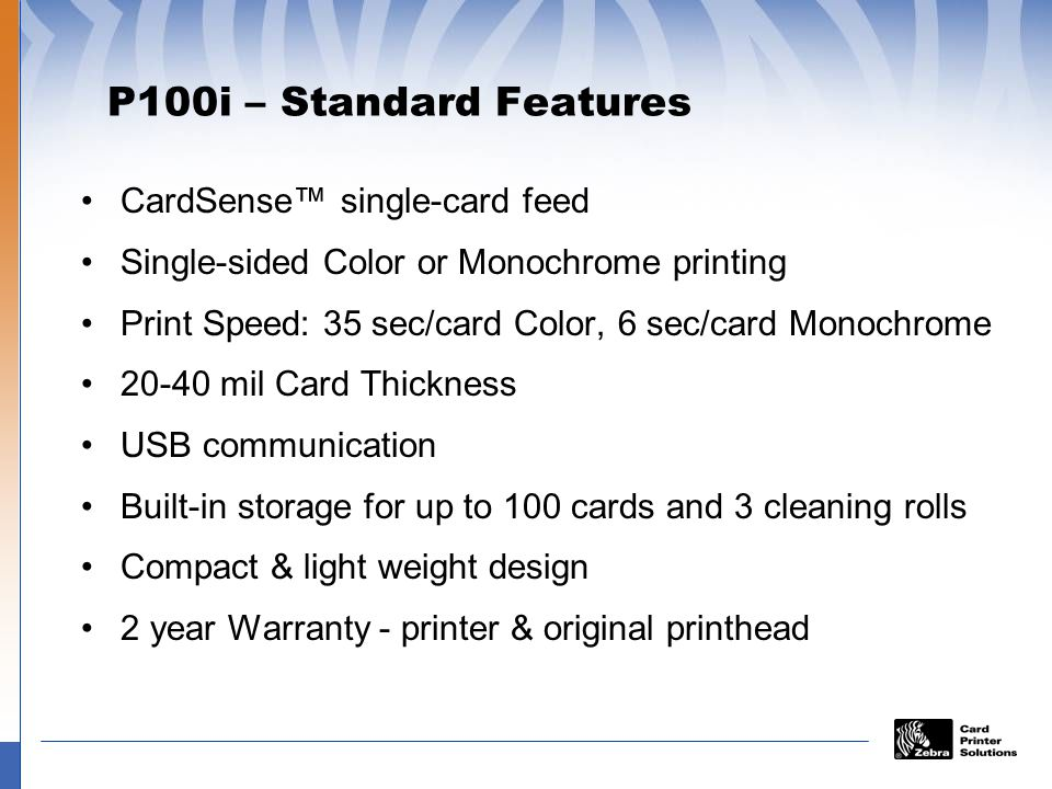 P100i – Standard Features CardSense single-card feed Single-sided Color or Monochrome printing Print Speed: 35 sec/card Color, 6 sec/card Monochrome 20-40 mil Card Thickness USB communication Built-in storage for up to 100 cards and 3 cleaning rolls Compact & light weight design 2 year Warranty - printer & original printhead