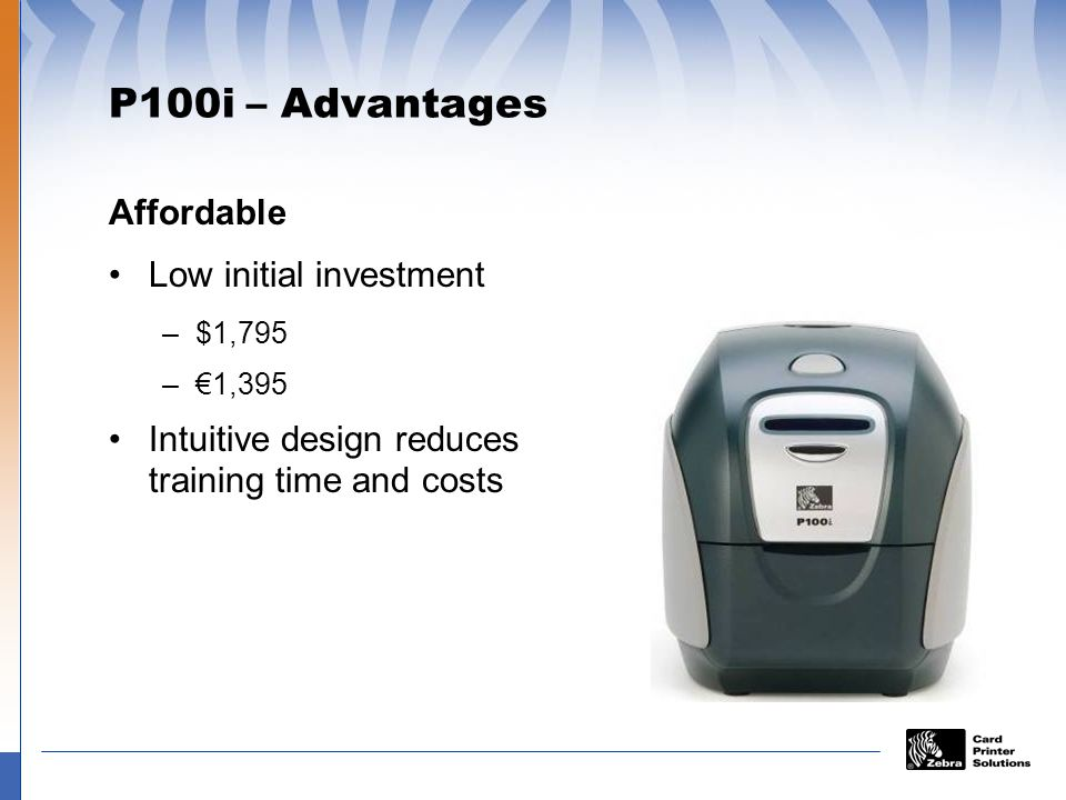 P100i – Advantages Versatile Feature-rich to meet customers varying needs Single-feed card printing Full-color or Monochrome printing Conveniently stores cards and cleaning rollers in the printer Small footprint fits in any environment Variety of options available
