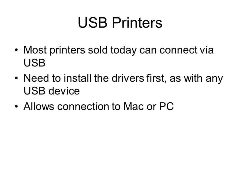 USB Printers Most printers sold today can connect via USB Need to install the drivers first, as with any USB device Allows connection to Mac or PC