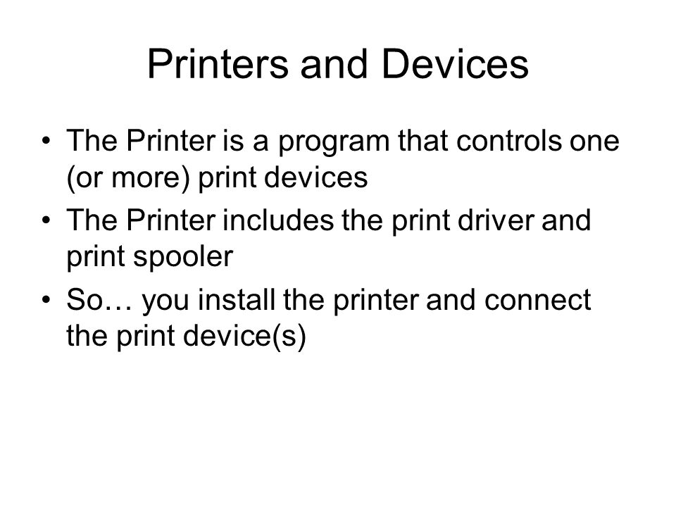 Printers and Devices The Printer is a program that controls one (or more) print devices The Printer includes the print driver and print spooler So… you install the printer and connect the print device(s)