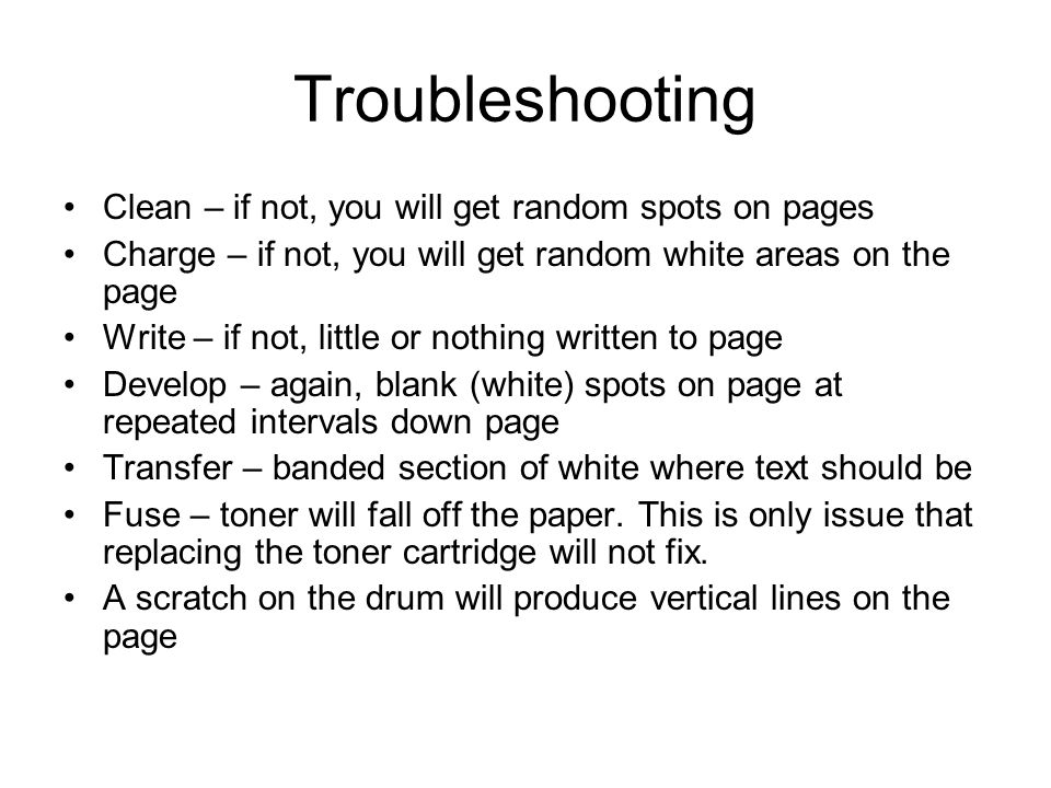 Troubleshooting Clean – if not, you will get random spots on pages Charge – if not, you will get random white areas on the page Write – if not, little or nothing written to page Develop – again, blank (white) spots on page at repeated intervals down page Transfer – banded section of white where text should be Fuse – toner will fall off the paper.