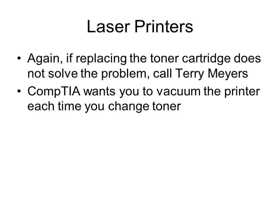 Laser Printers Again, if replacing the toner cartridge does not solve the problem, call Terry Meyers CompTIA wants you to vacuum the printer each time you change toner