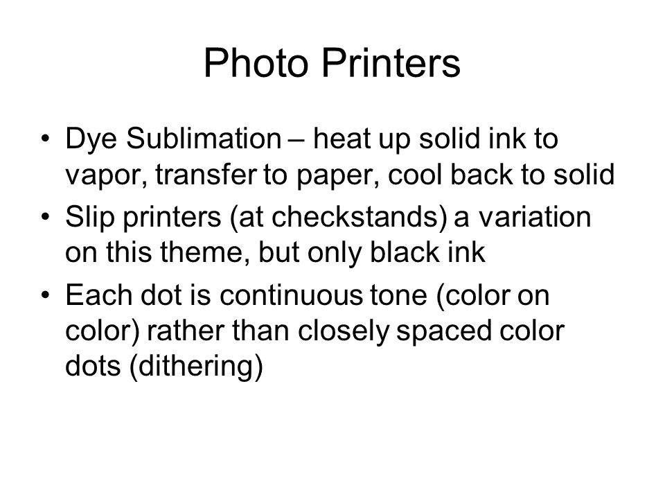 Photo Printers Dye Sublimation – heat up solid ink to vapor, transfer to paper, cool back to solid Slip printers (at checkstands) a variation on this theme, but only black ink Each dot is continuous tone (color on color) rather than closely spaced color dots (dithering)