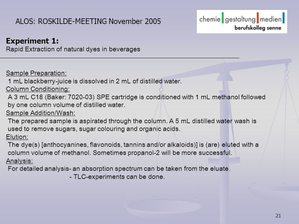 21 ALOS: ROSKILDE-MEETING November 2005 Experiment 1: Rapid Extraction of natural dyes in beverages Sample Preparation: 1 mL blackberry-juice is dissolved in 2 mL of distilled water.