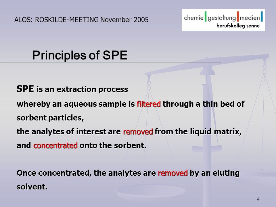 4 ALOS: ROSKILDE-MEETING November 2005 SPE is an extraction process whereby an aqueous sample is filtered through a thin bed of sorbent particles, the analytes of interest are removed from the liquid matrix, and concentrated onto the sorbent.