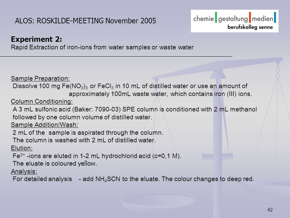 42 ALOS: ROSKILDE-MEETING November 2005 Experiment 2: Rapid Extraction of iron-ions from water samples or waste water Sample Preparation: Dissolve 100 mg Fe(NO 3 ) 3 or FeCl 3 in 10 mL of distilled water or use an amount of approximately 100mL waste water, which contains iron (III) ions.