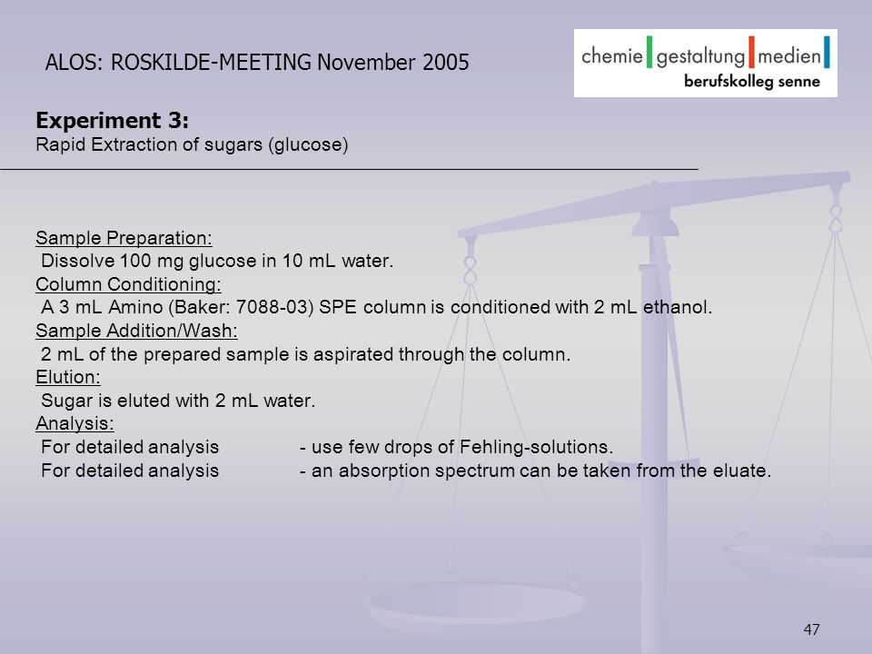 47 ALOS: ROSKILDE-MEETING November 2005 Experiment 3: Rapid Extraction of sugars (glucose) Sample Preparation: Dissolve 100 mg glucose in 10 mL water.