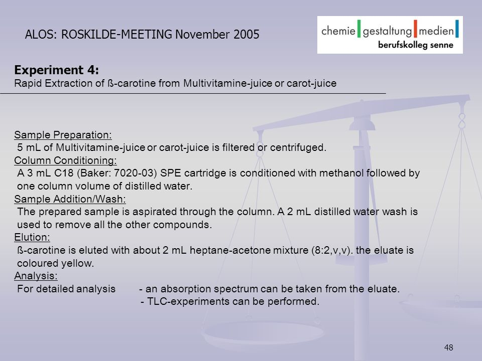 48 ALOS: ROSKILDE-MEETING November 2005 Experiment 4: Rapid Extraction of ß-carotine from Multivitamine-juice or carot-juice Sample Preparation: 5 mL of Multivitamine-juice or carot-juice is filtered or centrifuged.