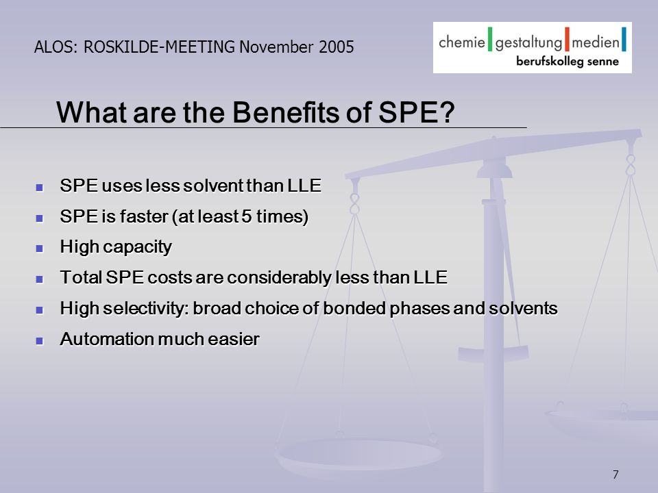 7 ALOS: ROSKILDE-MEETING November 2005 What are the Benefits of SPE? SPE uses less solvent than LLE SPE uses less solvent than LLE SPE is faster (at l