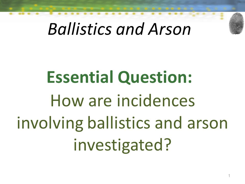 Essential Question: How are incidences involving ballistics and arson investigated? 1 Ballistics and Arson