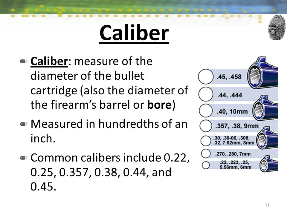 Caliber Caliber: measure of the diameter of the bullet cartridge (also the diameter of the firearms barrel or bore) Measured in hundredths of an inch.