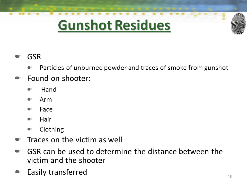 Gunshot Residues GSR Particles of unburned powder and traces of smoke from gunshot Found on shooter: Hand Arm Face Hair Clothing Traces on the victim
