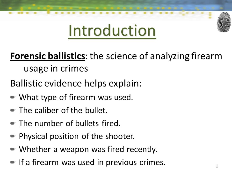 Introduction Forensic ballistics: the science of analyzing firearm usage in crimes Ballistic evidence helps explain: What type of firearm was used.