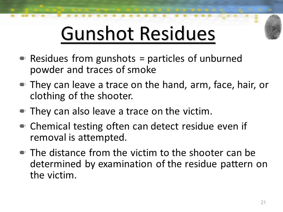Gunshot Residues Residues from gunshots = particles of unburned powder and traces of smoke They can leave a trace on the hand, arm, face, hair, or clothing of the shooter.