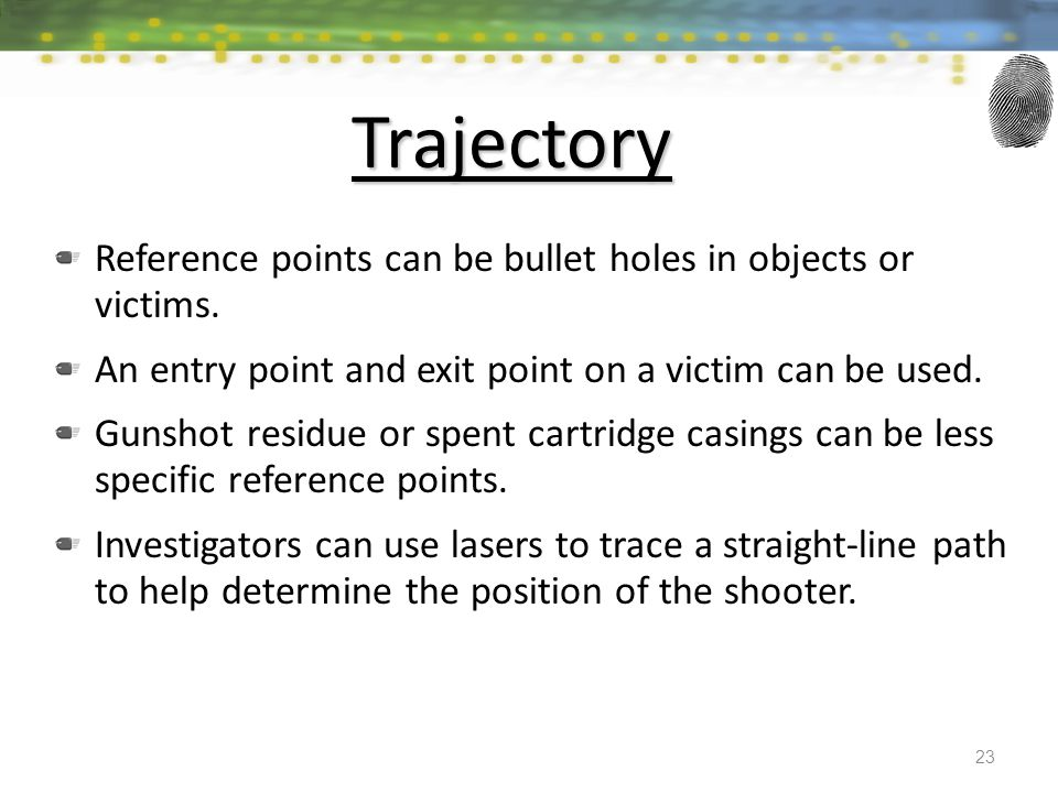 Trajectory Reference points can be bullet holes in objects or victims. An entry point and exit point on a victim can be used. Gunshot residue or spent