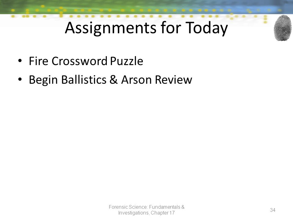 Assignments for Today Fire Crossword Puzzle Begin Ballistics & Arson Review Forensic Science: Fundamentals & Investigations, Chapter 17 34