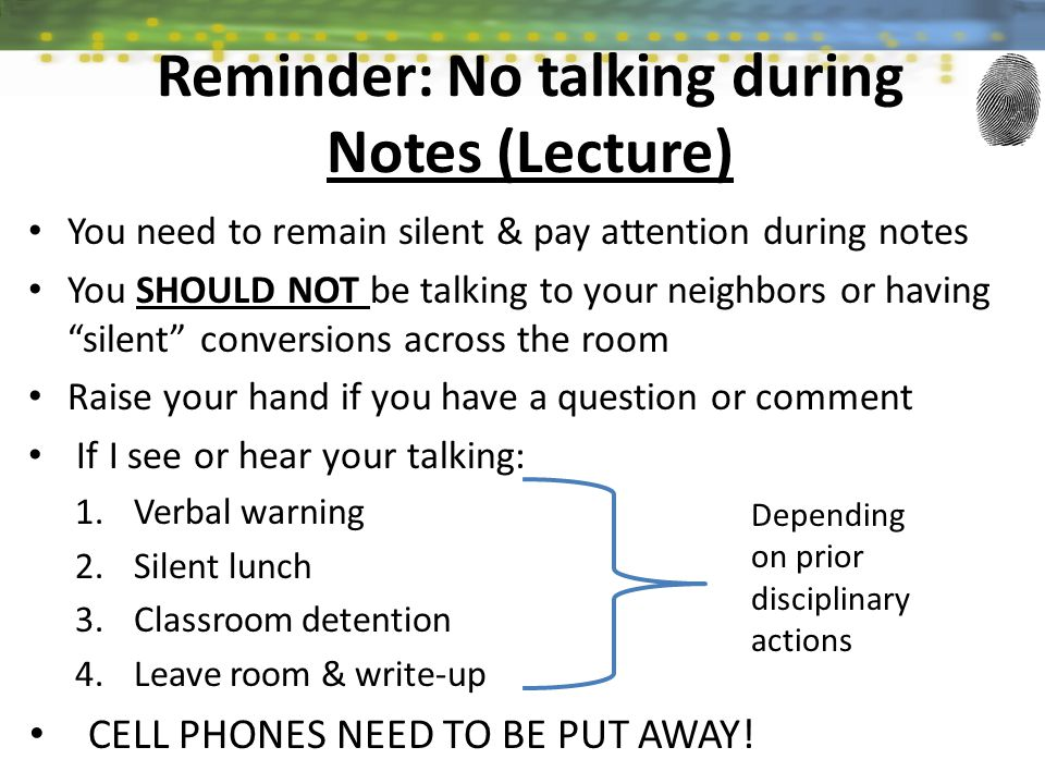 You need to remain silent & pay attention during notes You SHOULD NOT be talking to your neighbors or having silent conversions across the room Raise your hand if you have a question or comment If I see or hear your talking: 1.Verbal warning 2.Silent lunch 3.Classroom detention 4.Leave room & write-up CELL PHONES NEED TO BE PUT AWAY.