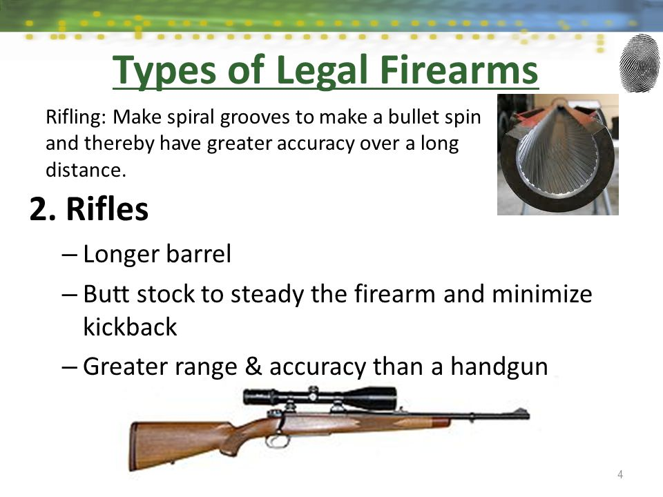 2. Rifles – Longer barrel – Butt stock to steady the firearm and minimize kickback – Greater range & accuracy than a handgun 4 Types of Legal Firearms