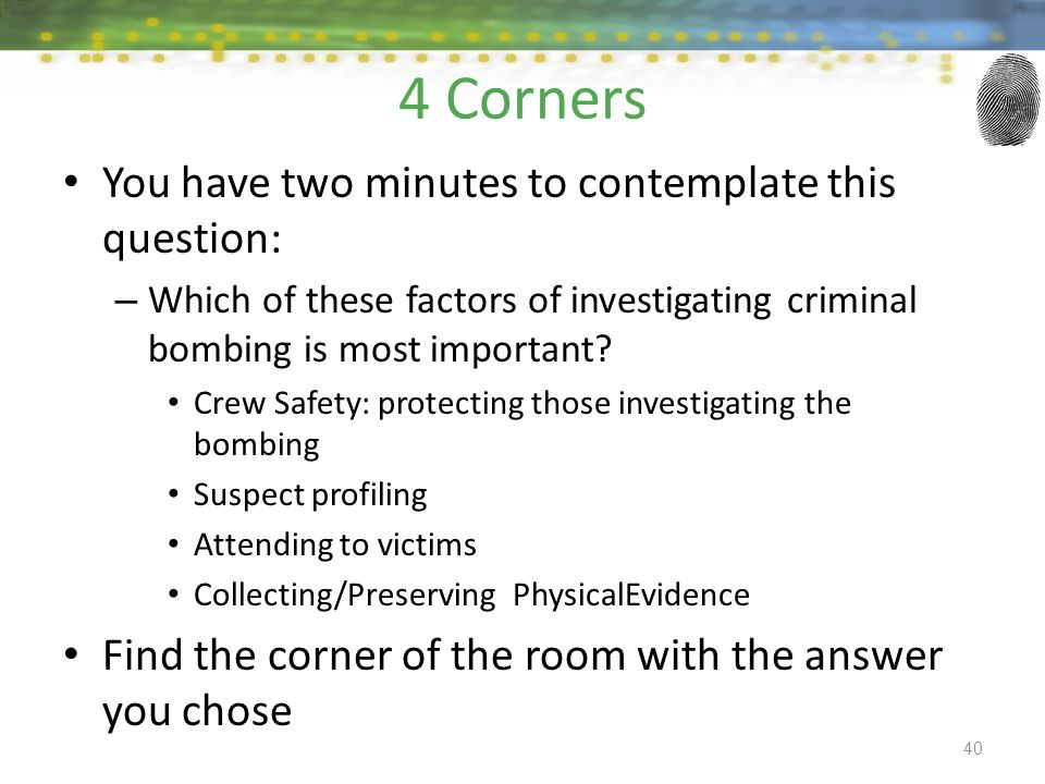 4 Corners You have two minutes to contemplate this question: – Which of these factors of investigating criminal bombing is most important? Crew Safety