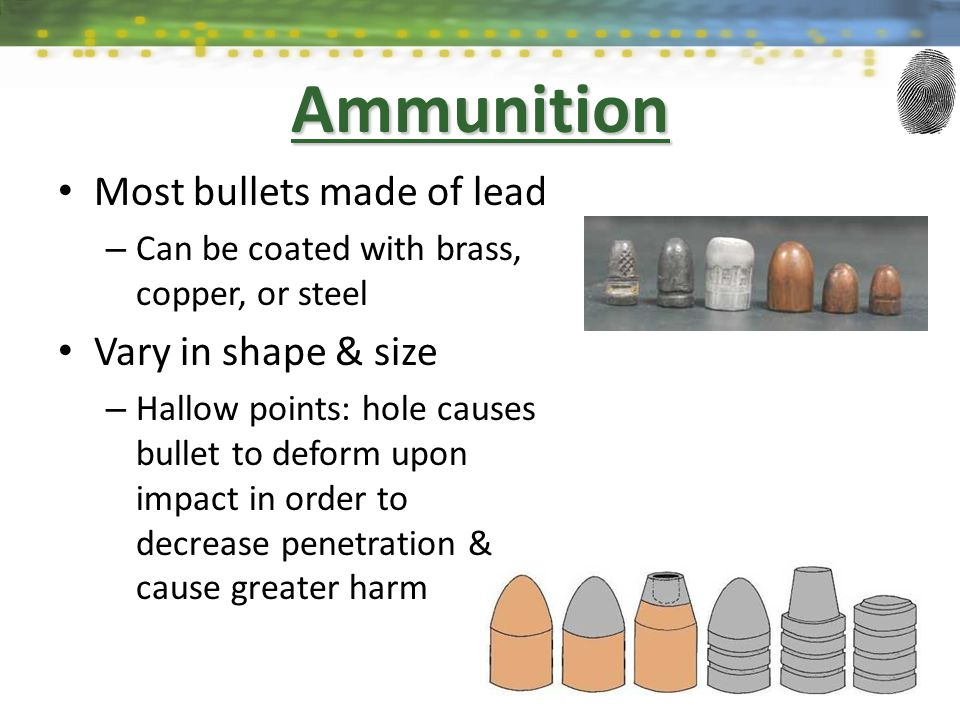 Most bullets made of lead – Can be coated with brass, copper, or steel Vary in shape & size – Hallow points: hole causes bullet to deform upon impact in order to decrease penetration & cause greater harm Ammunition