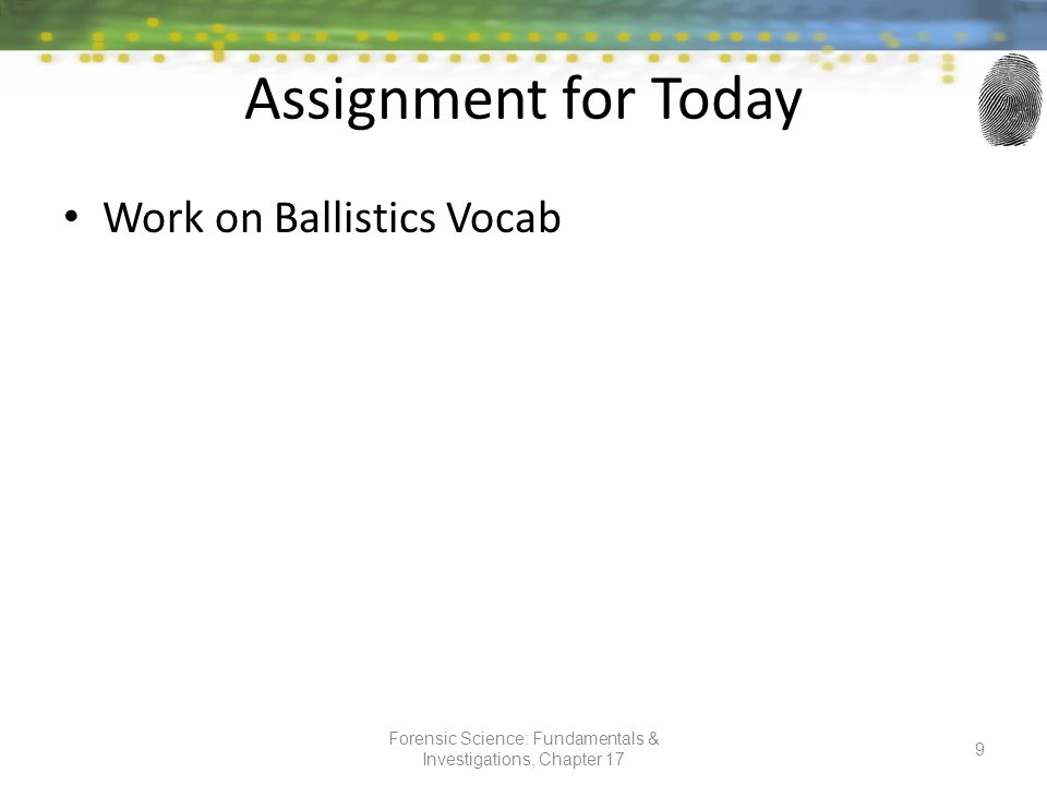 Assignment for Today Work on Ballistics Vocab Forensic Science: Fundamentals & Investigations, Chapter 17 9