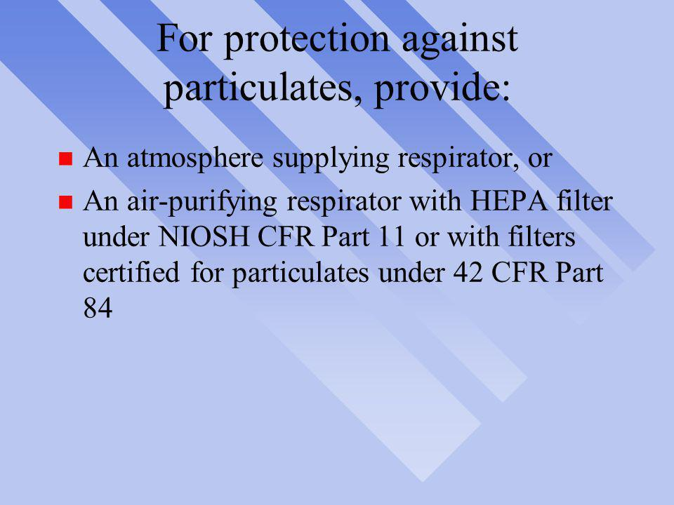 For protection against particulates, provide: n An atmosphere supplying respirator, or n An air-purifying respirator with HEPA filter under NIOSH CFR