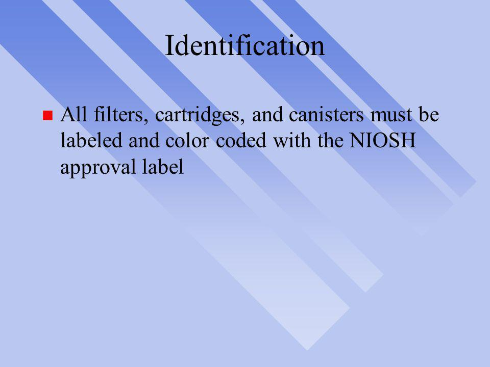 Identification n All filters, cartridges, and canisters must be labeled and color coded with the NIOSH approval label