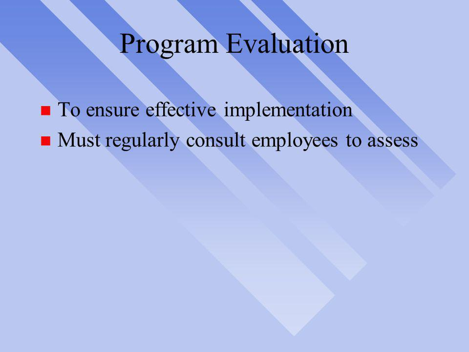 Program Evaluation n To ensure effective implementation n Must regularly consult employees to assess