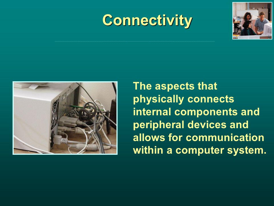 Connectivity The aspects that physically connects internal components and peripheral devices and allows for communication within a computer system.