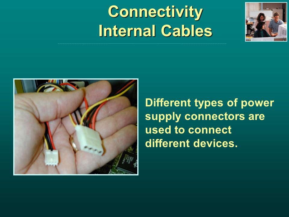 Connectivity Internal Cables Different types of power supply connectors are used to connect different devices.